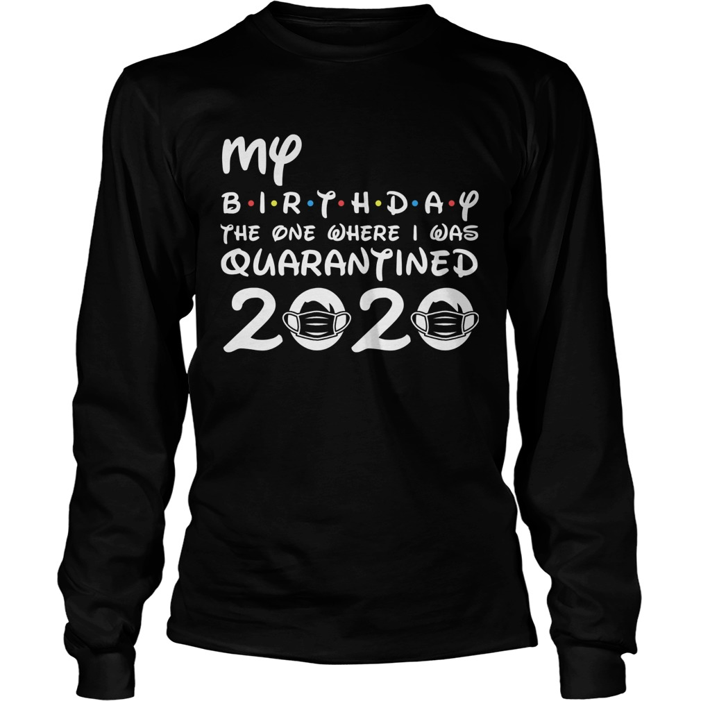 My Birthday The One Where I Was Quarantined 2020 Covid19  Long Sleeve