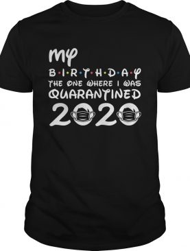 My Birthday The One Where I Was Quarantined 2020 Covid19 shirt