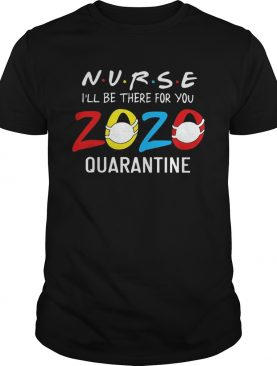 Nurse Ill be there for you 2020 mask quarantine shirt