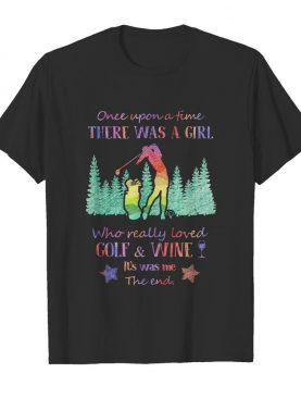 Once upon a time there was a girl who really loved golf and wine it's was me the end star shirt