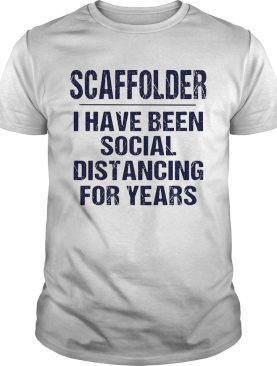 Scaffolder I have been social distancing for years shirt