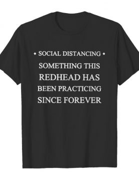 Social distancing something this redhead has been practicing since forever shirt