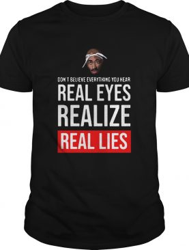 Tupac Dont Believe Everything You Hear Real Eyes Realize Real Lies shirt