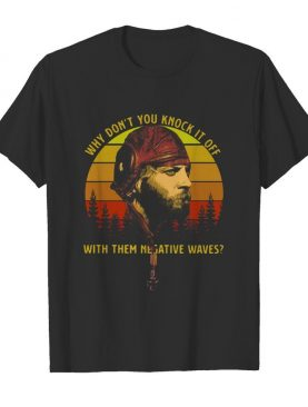 Vintage Why Don't You Knock It Off With Them Negative Waves shirt