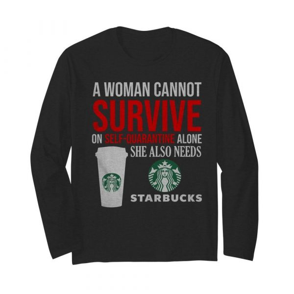 A Woman Cannot Survive On Self Quarantine Alone She Also Needs Starbucks  Long Sleeved T-shirt