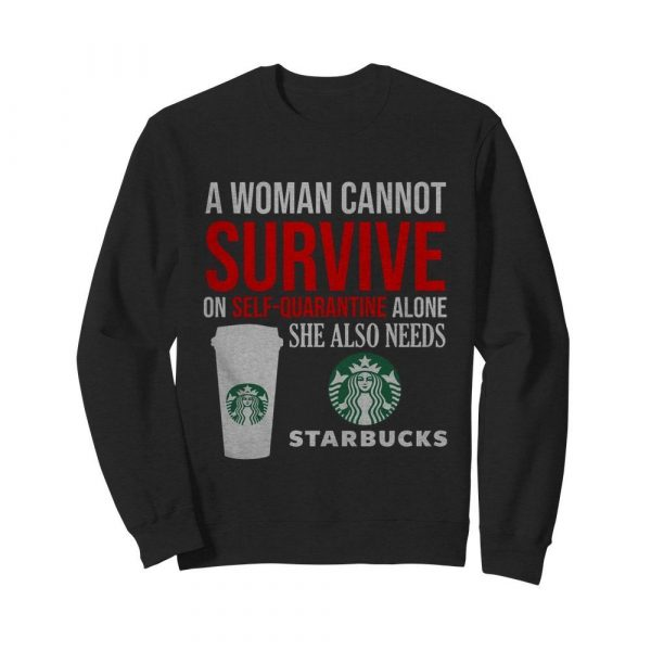 A Woman Cannot Survive On Self Quarantine Alone She Also Needs Starbucks  Unisex Sweatshirt