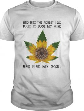And into the forset I go to lose my mind and find my soul weed sunflower shirt