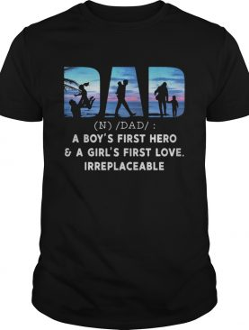 Dad a boys first hero and a girls first love irreplaceable shirt