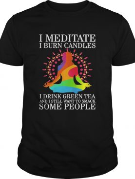 Girl Yoga I Meditate I Burn Candles I Drink Green Tea And I Still Want To Smack Some People shirt