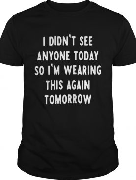 I Didnt See Anyone Today So Im Wearing This Again Tomorrow shirt