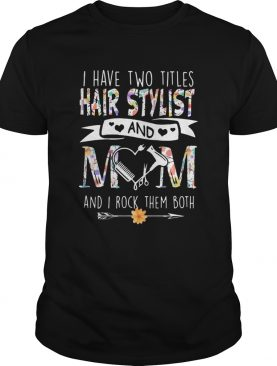 I have two titles hair stylist and mom and I rock them both flower heart shirt