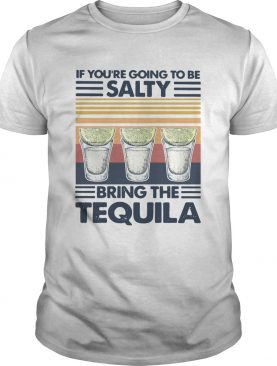 If Youre Going To Be Salty Bring The Tequila Vintage shirt