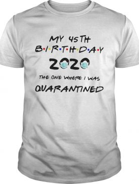My 45th birthday 2020 the one where I was quarantined mask shirt