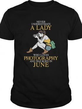 Never underestimate a lady who loves photography and was born in June shirt