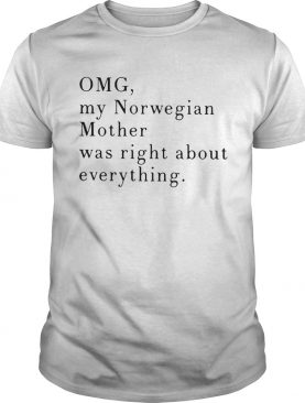 Omg My Norwegian Mother Was Right About Everything shirt