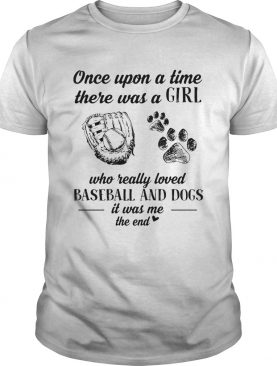 Once upon a time there was a girl who really loved baseball and dogs paw it was me the end shirt