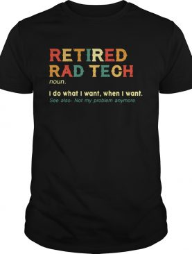 Retired Rad Tech I Do What I Want When I Want shirt