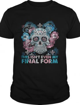 Skull This Isnt Even My Final Form shirt