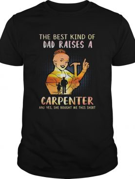 The best kind of dad raises an carpenter and yes she bought me this shirt