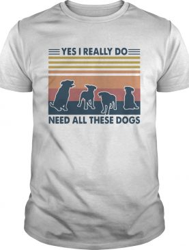 Yes I Really Do Need All These Dogs Vintage shirt