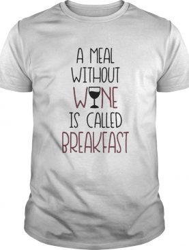 A Meal Without Wine Is Called Breakfast Funny Wine shirt