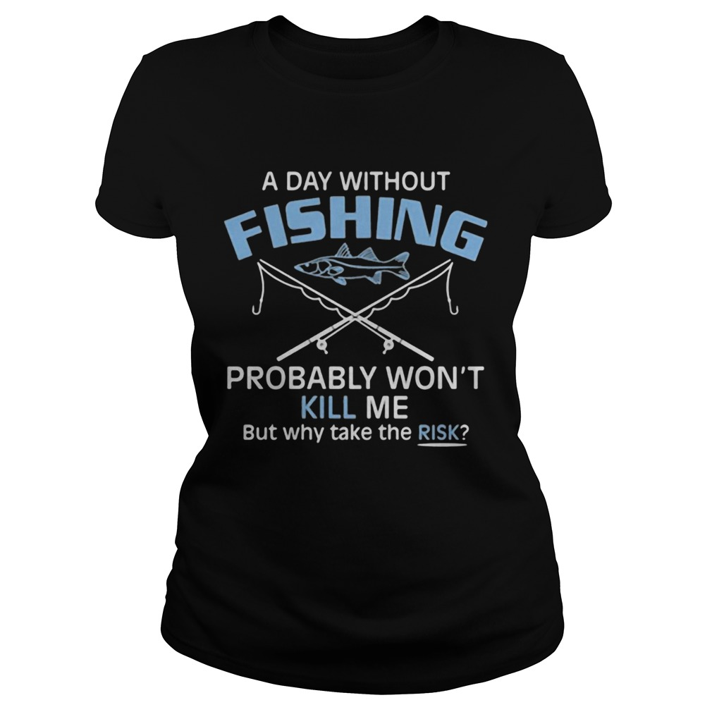 A day without fishing probably wont kill me but why take the risk  Classic Ladies