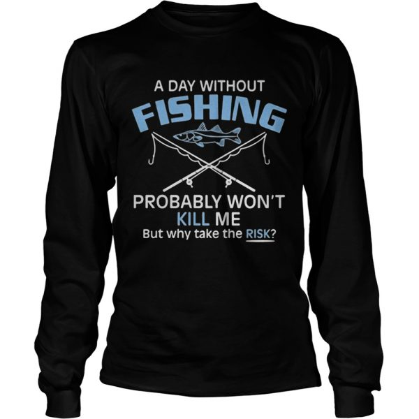 A day without fishing probably wont kill me but why take the risk  Long Sleeve