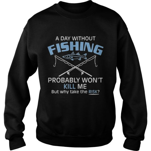 A day without fishing probably wont kill me but why take the risk  Sweatshirt