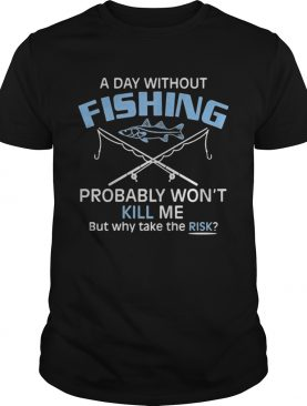 A day without fishing probably wont kill me but why take the risk shirt