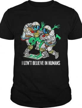 Alien I Dont Believe In Humans shirt