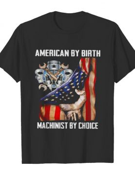 American by birh machinist by choice flag veteran Independence day shirt