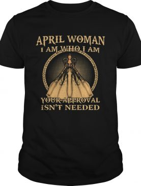 April Woman I Am Who I Am Your Approval Isnt Needed shirt