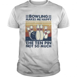 Bowling Makes Me Happy The Ten Pin Not So Much Vintage  Unisex