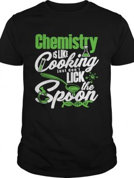 Chemistry is like cooking just dont lick the spoon dna shirt