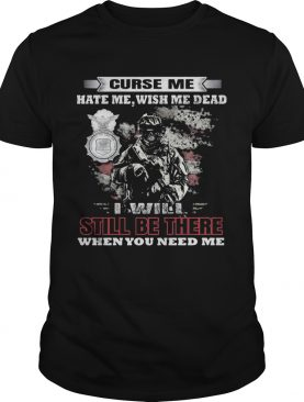 Curse Me Hate Me Wish Me Dead I Will Still Be There When You Need Me shirt