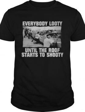 Everybody looty until the roof starts to shooty shirt