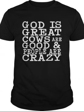 God is great cows are good and people are crazy shirt