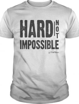 Hard Not Impossible shirt