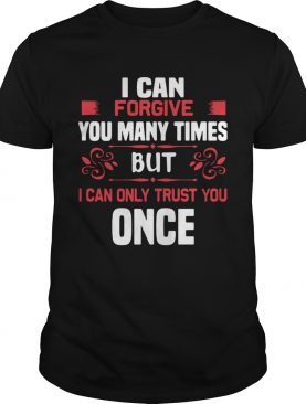 I Can Forgive You Many Times But I Can Only Trust You Once shirt