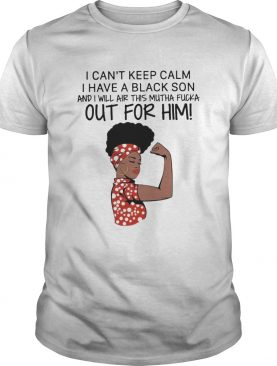 I Cant Keep Calm I Have A Black Son And I Will Air This Mutha Fucka Out For Him shirt