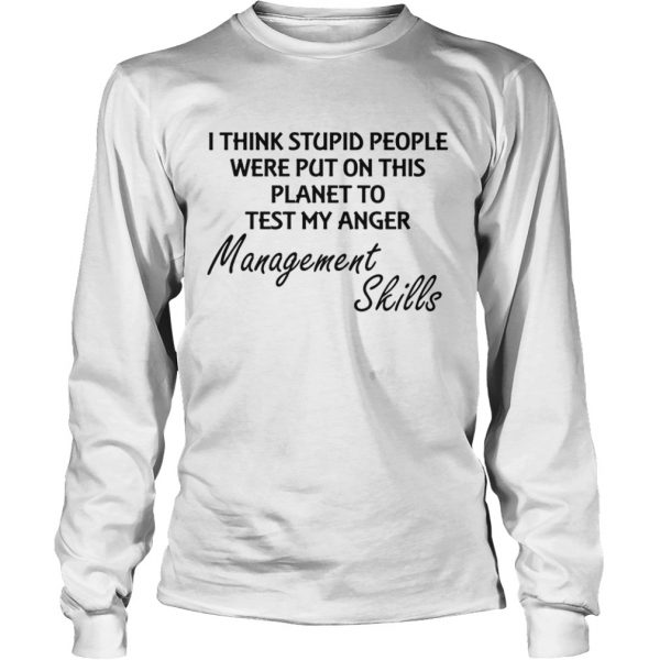 I think stuoid people were put on this planet to test my anger management skills  Long Sleeve
