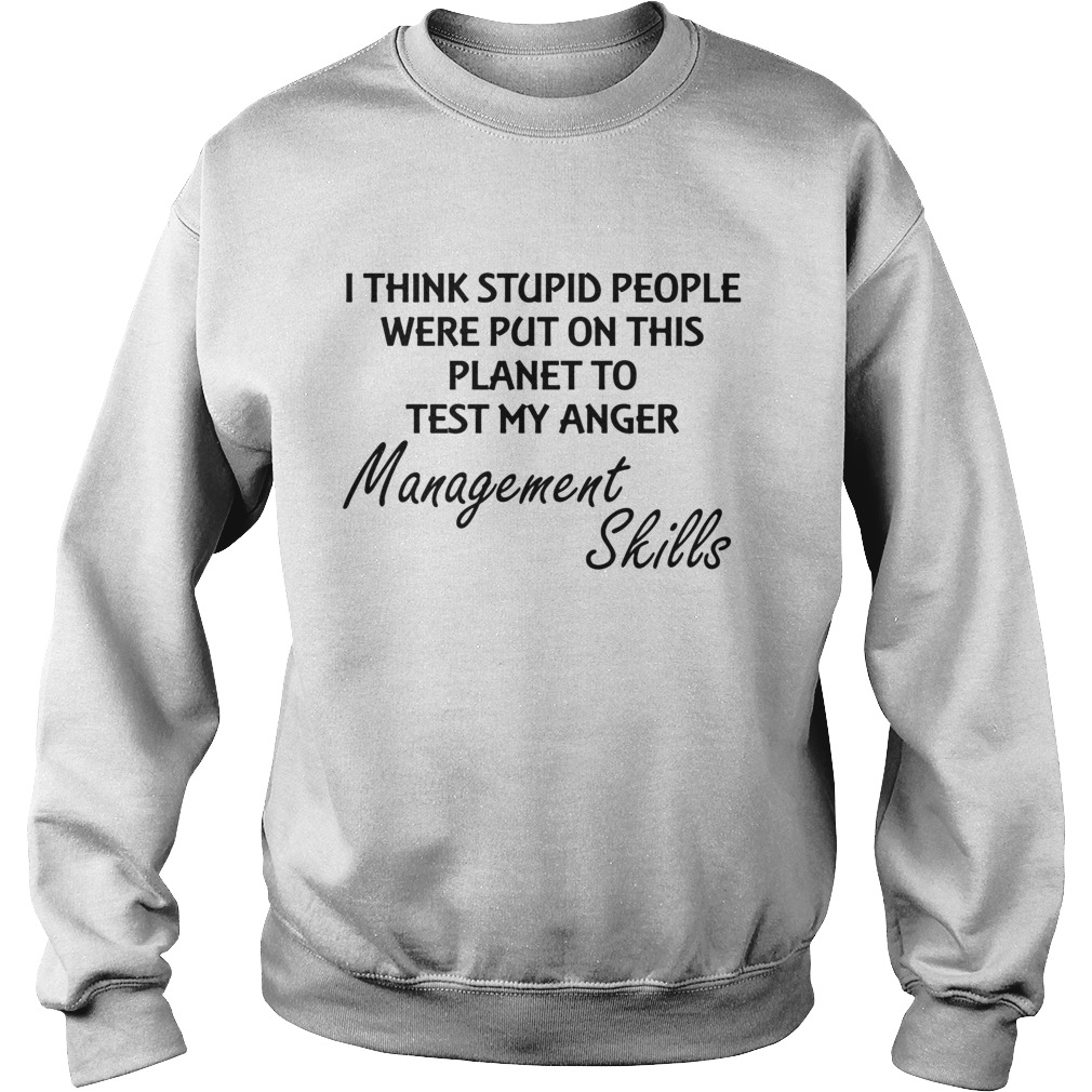 I think stuoid people were put on this planet to test my anger management skills  Sweatshirt