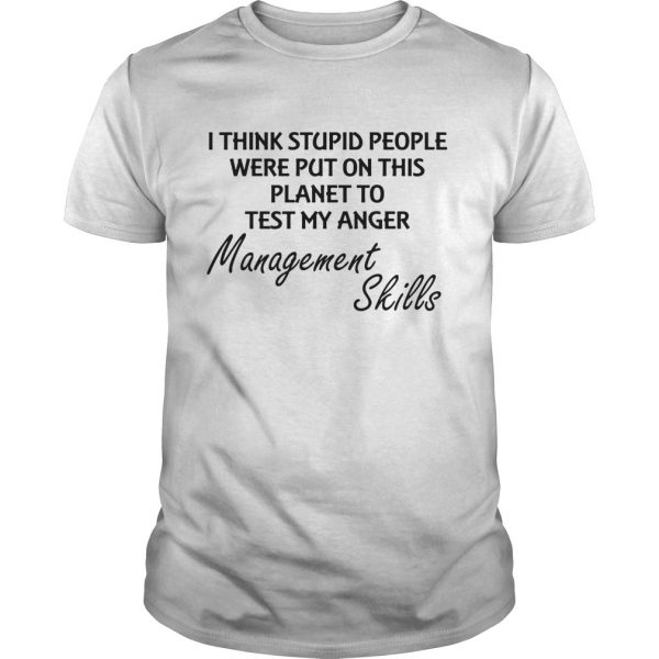 I think stuoid people were put on this planet to test my anger management skills  Unisex