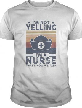 Im not yelling Im a Nurse thats how we talk vintage shirt