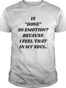 Is Done An Emotion Because I Feel That In My Soul shirt