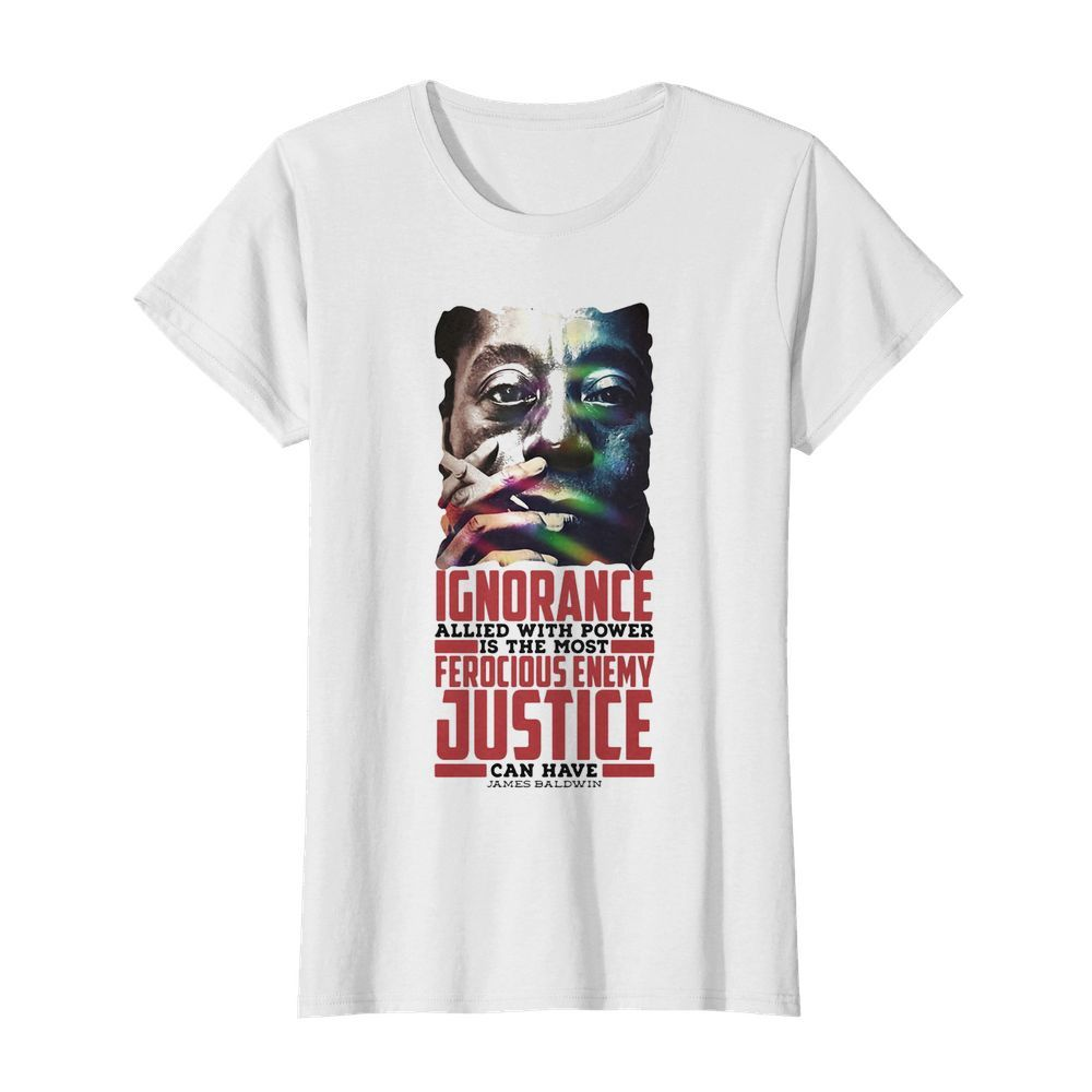 James baldwin ignorance allied with power is the most ferocious enemy justice can have  Classic Women's T-shirt