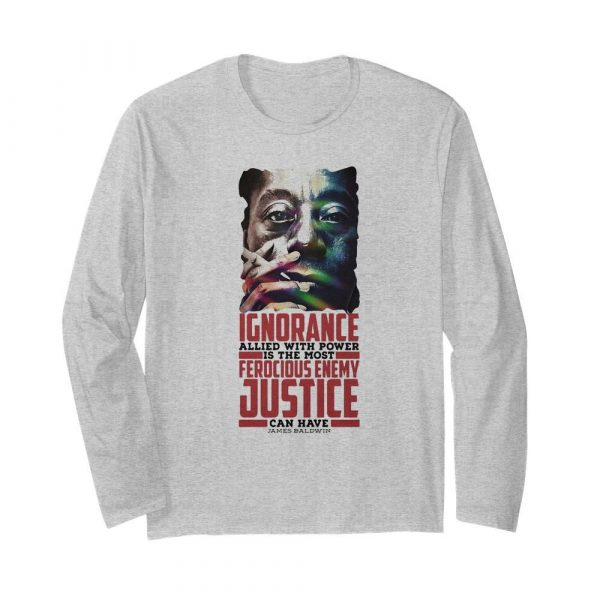 James baldwin ignorance allied with power is the most ferocious enemy justice can have  Long Sleeved T-shirt