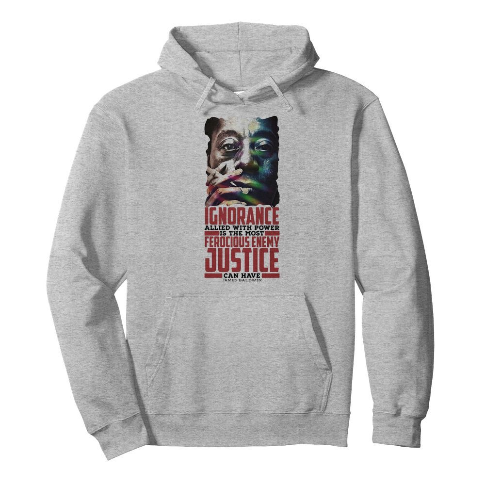 James baldwin ignorance allied with power is the most ferocious enemy justice can have  Unisex Hoodie