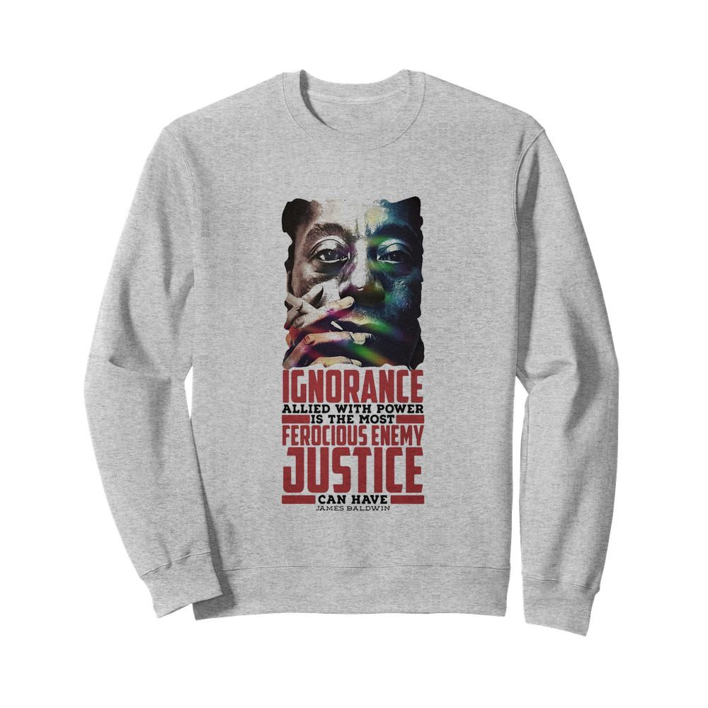 James baldwin ignorance allied with power is the most ferocious enemy justice can have  Unisex Sweatshirt