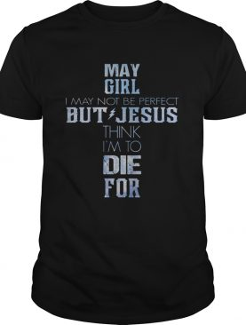 May girl I may not be perfect but jesus think Im to die for shirt